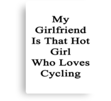 My Girlfriend Is That Hot Girl Who Loves Cycling Canvas Print