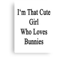 I'm That Cute Girl Who Loves Bunnies Canvas Print