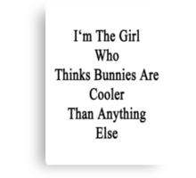I'm The Girl Who Thinks Bunnies Are Cooler Than Anything Else Canvas Print