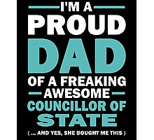 I'M A Proud Dad Of A Freaking Awesome Councillor Of State And Yes She Bought Me This Photographic Print