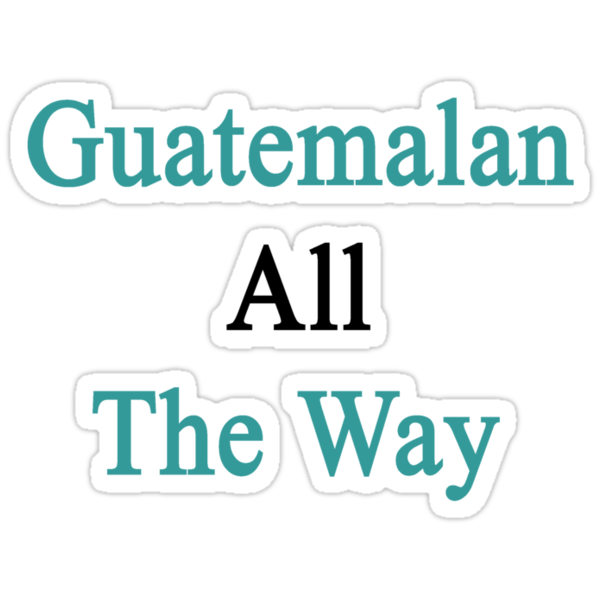 Guatemalan All The Way by supernova23