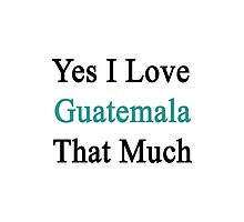 Yes I Love Guatemala That Much Photographic Print
