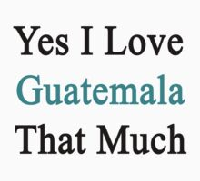 Yes I Love Guatemala That Much by supernova23