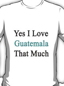 Yes I Love Guatemala That Much T-Shirt