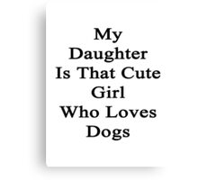 My Daughter Is That Cute Girl Who Loves Dogs Canvas Print