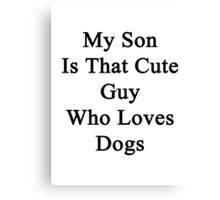 My Son Is That Cute Guy Who Loves Dogs Canvas Print