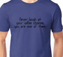 Never laugh at your wifes choices, you are one of them Unisex T-Shirt