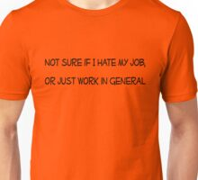 Not sure if I hate my job, or just work in general Unisex T-Shirt