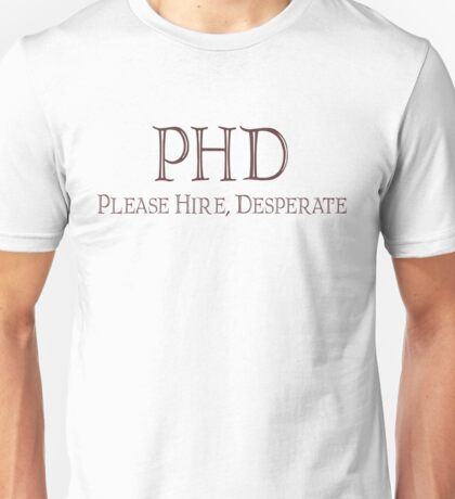 PHD - Please hire, desperate Unisex T-Shirt