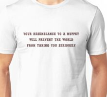 Your resemblance to a muppet will prevent the world from taking you seriously Unisex T-Shirt