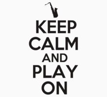 Keep Calm and Play on Saxophone by shakeoutfitters