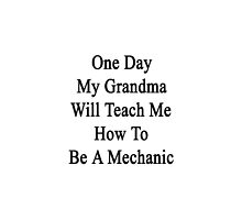 One Day My Grandma Will Teach Me How To Be A Mechanic  by supernova23