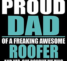 I'M A PROUD DAD OF A FREAKING AWESOME ROOFER by BADASSTEES