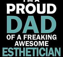 I'M A PROUD DAD OF FREAKING AWESOME ESTHETICIAN by yuantees