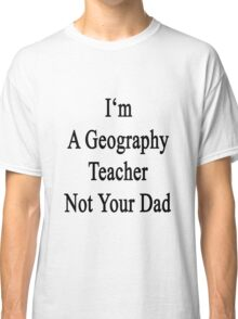 I'm A Geography Teacher Not Your Dad Classic T-Shirt