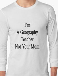 I'm A Geography Teacher Not Your Mom Long Sleeve T-Shirt