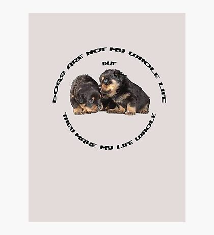 Dogs Make My Life Whole With Cute Rottweiler Puppies Photographic Print