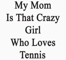 My Mom Is That Crazy Girl Who Loves Tennis  by supernova23