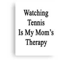 Watching Tennis Is My Mom's Therapy Canvas Print