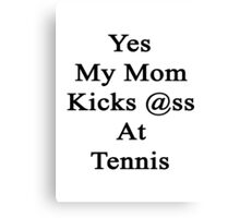 Yes My Mom Kicks Ass At Tennis Canvas Print