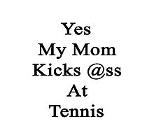 Yes My Mom Kicks Ass At Tennis Photographic Print