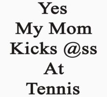 Yes My Mom Kicks Ass At Tennis by supernova23