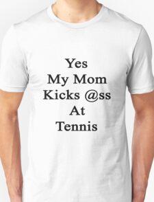 Yes My Mom Kicks Ass At Tennis Unisex T-Shirt