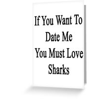 If You Want To Date Me You Must Love Sharks Greeting Card