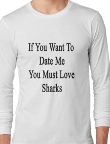 If You Want To Date Me You Must Love Sharks Long Sleeve T-Shirt
