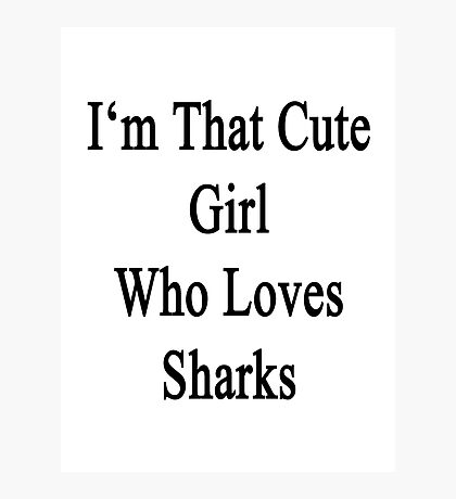 I'm That Cute Girl Who Loves Sharks Photographic Print