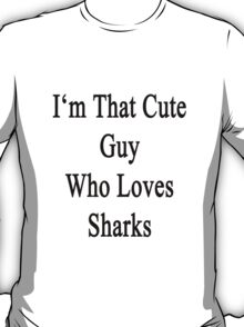 I'm That Cute Guy Who Loves Sharks T-Shirt