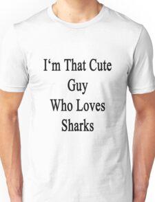 I'm That Cute Guy Who Loves Sharks Unisex T-Shirt