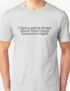 i had a weird dream about time travel tomorrow night Unisex T-Shirt