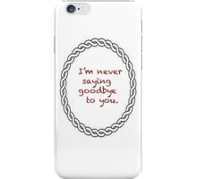 I'm never saying goodbye to you. iPhone Case/Skin
