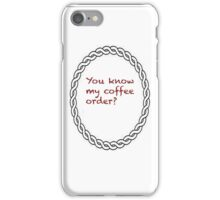You know my coffee order? iPhone Case/Skin