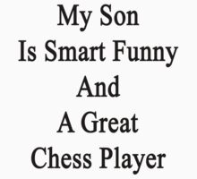 My Son Is Smart Funny And A Great Chess Player by supernova23
