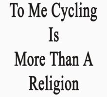 To Me Cycling Is More Than A Religion by supernova23