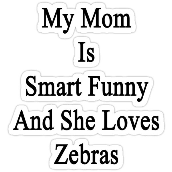 My Mom Is Smart Funny And She Loves Zebras by supernova23