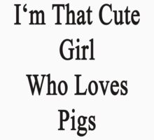 I'm That Cute Girl Who Loves Pigs by supernova23