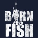 Born to Fish by vivendulies