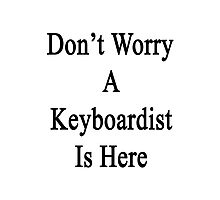 Don't Worry A Keyboardist Is Here Photographic Print