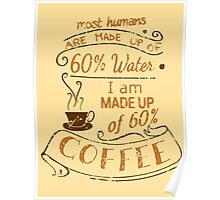 I am made up of 60% COFFEE Poster