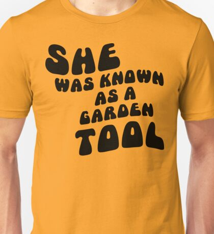 She was known as a garden tool Unisex T-Shirt
