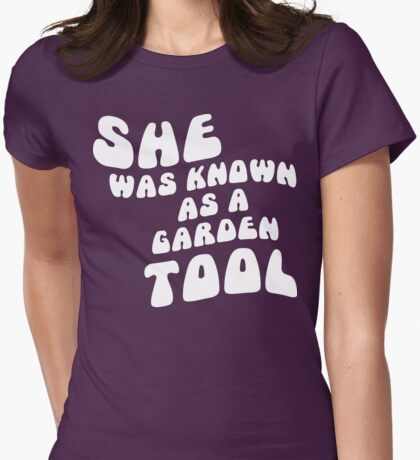 She was known as a garden tool Womens Fitted T-Shirt