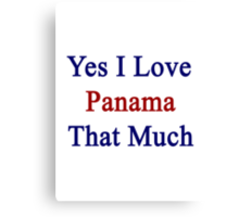 Yes I Love Panama That Much Canvas Print