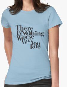 Nothing Worse Than Too Late Womens Fitted T-Shirt