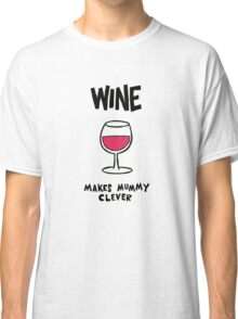 Wine makes mummy clever Classic T-Shirt