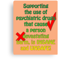 Supporting the use of psychiatric drugs that cause a person devastating harm, is INSANE and UNSAFE! Canvas Print