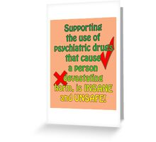 Supporting the use of psychiatric drugs that cause a person devastating harm, is INSANE and UNSAFE! Greeting Card