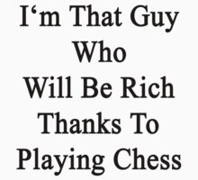 I'm That Guy Who Will Be Rich Thanks To Playing Chess by supernova23